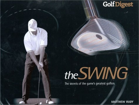 Golf Digest: The Swing: The Secrets of the Game's Greatest Golfers by Matthew Rudy (2002-10-28)