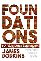 Foundations For Customer Centricity: Radically Change Your Company Structure To Achieve True Customer Centricity