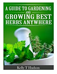 A Guide to Gardening and Growing Best Herbs Anywhere by Kelly T Hudson (2014-04-06)