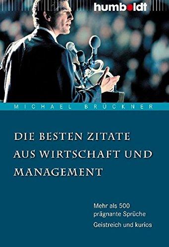 Die besten Zitate aus Wirtschaft und Management. Mehr als 500 prägnante Sprüche. Geistreich und kurios