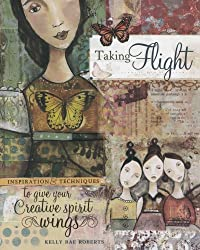Taking Flight: Inspiration And Techniques To Give Your Creative Spirit Wings by Kelly Rae Roberts (2008-09-02)
