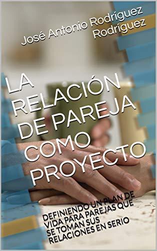 LA RELACIÓN DE PAREJA COMO PROYECTO: DEFINIENDO UN PLAN DE VIDA PARA PAREJAS QUE SE TOMAN SUS RELACIONES EN SERIO por José Antonio Rodríguez Rodríguez
