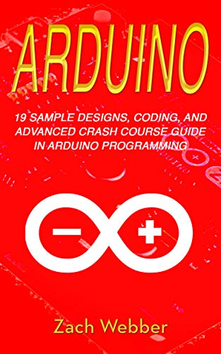 Arduino: 19 Sample Designs, Coding, and Advanced Crash Course ...