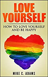 Love Yourself : Learn How to Love Yourself and Be Happy (Beat Sadness, Stop Hurting and building your self-esteem) (English Edition)