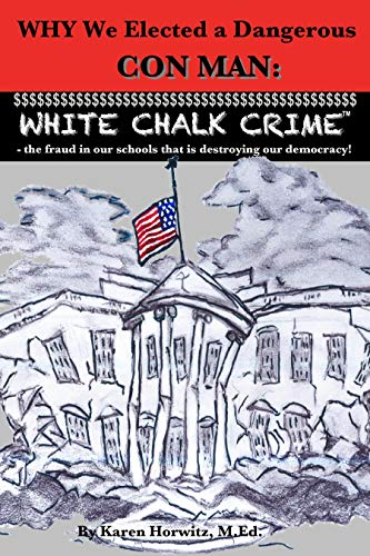 Why We Elected a Dangerous Con Man: White Chalk CrimeTM - the fraud in our schools that is destroying our democracy! (English Edition)