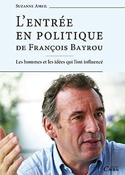 L'Entrée en politique de François Bayrou: Les hommes et les idées qui l'ont influencé par [Ameil, Suzanne]