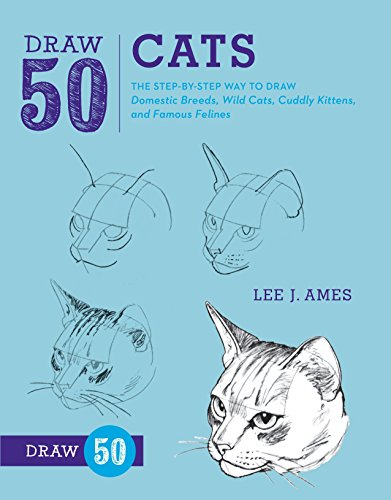 Draw 50 Cats: The Step-by-Step Way to Draw Domestic Breeds, Wild Cats, Cuddly Kittens, and Famous Felines -