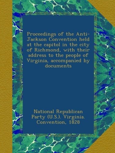 Proceedings of the Anti-Jackson Convention held at the capitol in the city of Richmond, with their address to the people of Virginia, accompanied by documents
