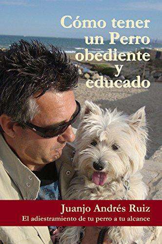 Como tener un perro obediente y educado: El adiestramiento de tu perro a tu alcance