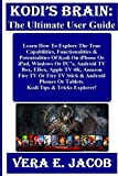KODI'S BRAIN: The Ultimate User Guide:  Learn How To Explore The True Capabilities, Functionalities & Potentialities Of Kodi On iPhone Or iPad, Windows ... Box, EBox, Apple TV 4K... (English Edition)