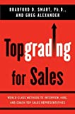 Topgrading for Sales: World-Class Methods to Interview, Hire, and Coach Top SalesRepresentatives by Smart Ph.D., Bradford D., Alexander, Greg (2008) Hardcover