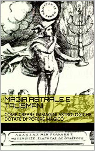 Magia astrale e talismani: come creare immagini astrologiche dotate di potere magico