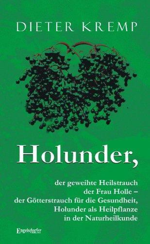 Holunder, der geweihte Heilstrauch der Frau Holle - der Götterstrauch für die Gesundheit: Der Holunder als Heilpflanze in der Naturheilkunde