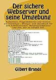 Der sichere Webserver und seine Umgebung: Aufsetzen, Programmieren und Testen: ein Trainings-, Übungs- und Ideenbuch für den Administrator. der es werden will (IT-Sicherheit, Band 3)