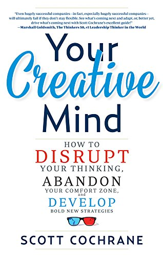 Your Creative Mind: Disrupt Your Thinking, Abandon Your Comfort Zone, Develop Bold New Strategies por Scott Cochrane