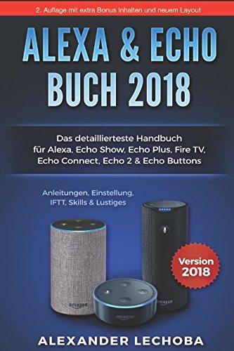 Amazon Echo Buch 2018: Das detaillierteste Handbuch für Alexa, Echo Show, Echo Plus, Fire TV, Echo Connect, Echo 2 & Echo Buttons - Anleitung, ... 2018 - Auflage 2 (2. Auflage / 2018, Band 2)