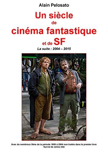 Un siècle de cinéma fantastique et de SF: la suite (2004-2015): Avec de nombreux films de la période 1950 à 2004 et survol de séries TV par Alain Pelosato
