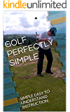 GOLF PERFECTLY SIMPLE: SIMPLE EASY TO UNDERSTAND INSTRUCTION