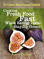 The Farmer's Market Seasonal Cookbook Cooking Fresh Food Fast While Eating Local and Staying Green (English Edition)