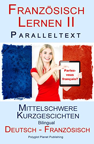Französisch Lernen II Paralleltext - Mittelschwere Kurzgeschichten (Deutsch - Französisch) Bilingual (French Edition)