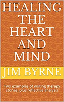 Healing the Heart and Mind: Two examples of writing therapy stories, plus reflective analysis (Narrative Therapy Series Book 2) by [Byrne, Jim]