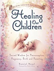Healing Our Children: Because Your New Baby Matters! Sacred Wisdom for Preconception, Pregnancy, Birth and Parenting (Ages 0-6) by Ramiel Nagel (2015-02-01)