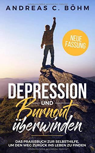 Depression und Burnout überwinden: Das Praxisbuch zur Selbsthilfe um den Weg zurück ins Leben zu finden