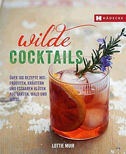 Wilde Cocktails: Über 100 Rezepte mit Früchten, Kräutern und essbaren Blüten aus Garten, Wald und Wiese