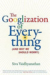 Googlization of Everything: And Why we Should Worry