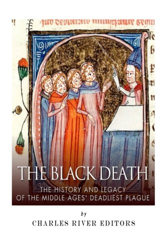 The Black Death: The History and Legacy of the Middle Ages' Deadliest Plague