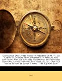 Catalogue Des Livres Rares Et Précieux De M. ***.: Ce Cabinet Consiste Principalement En Manuscrits Sur Velin, Avec De Superbes Miniatures, En ... Se Fera Le Lundi 7 Mars, 1785, & Jours...