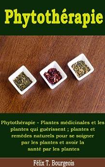 Phytothérapie - Plantes médicinales et les plantes qui guérissent ; plantes et remèdes naturels pour se soigner par les plantes et avoir la santé par les plantes par [Bourgeois, Félix T.]