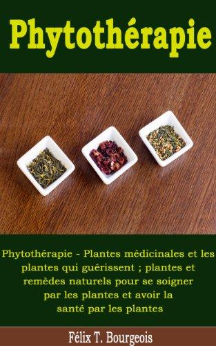 Phytothérapie - Plantes médicinales et les plantes qui guérissent ; plantes et remèdes naturels pour se soigner par les plantes et avoir la santé par les plantes par Félix T. Bourgeois