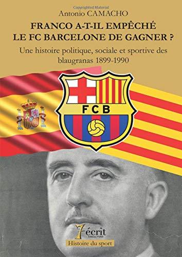 FRANCO A-T-IL EMPECHE LE FC BARCELONE DE GAGNER ? Une histoire politique, sociale et sportive des blaugranas 1899-1990 par Antonio CAMACHO
