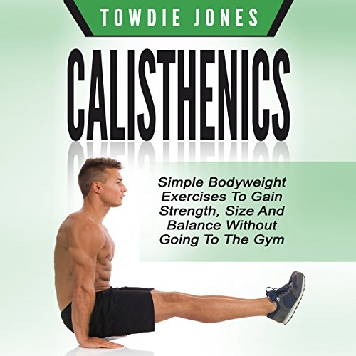 Calisthenics: Simple Bodyweight Exercises to Gain Strength, Size and Balance Without Going to the Gym - Towdie Jones - Unabridged