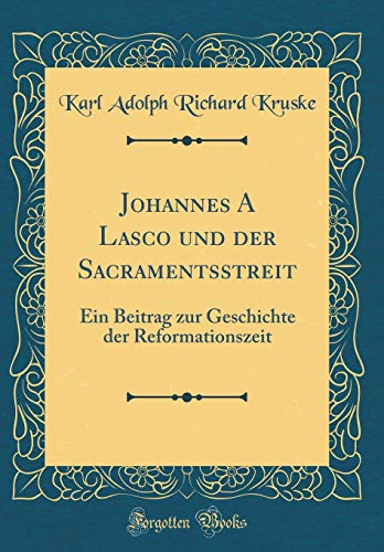 Johannes A Lasco und der Sacramentsstreit: Ein Beitrag zur Geschichte der Reformationszeit (Classic Reprint)