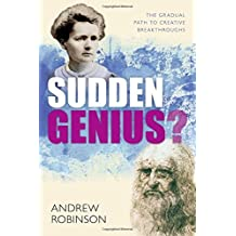 Sudden Genius: The Gradual Path to Creative Breakthroughs by Andrew Robinson (2010-10-02)