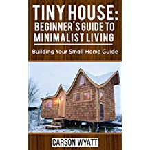 Tiny House: Beginner's Guide to Minimalist Living: Building Your Small Home Guide (Tiny Homes, Tiny Houses Living, Tiny House Plans) (Homesteading Freedom) (English Edition)