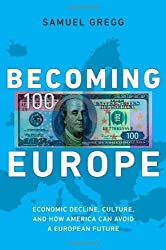 Becoming Europe: Economic Decline, Culture, and How America Can Avoid a European Future by Samuel Gregg (2013-01-08)