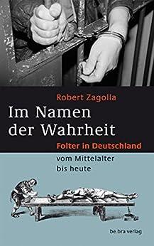 im namen der wahrheit folter in deutschland vom mittelalter bis heute ebook robert zagolla. Black Bedroom Furniture Sets. Home Design Ideas
