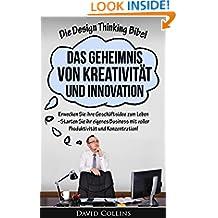 Die Design Thinking Bibel: Das Geheimnis von Kreativität und Innovation: Erwecken Sie ihre Geschäftsidee zum Leben - Starten Sie ihr eigenes Business mit ... kreativ, Erfindungen) (German Edition)