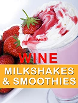 Wine Milkshakes and Smoothies: Quick and Delicious Cocktail Recipe Book (English Edition) par [Dawson, Doug]