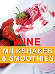 Wine Milkshakes and Smoothies: Quick and Delicious Cocktail Recipe Book (English Edition)