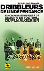 Dribbleurs de l'indépendance : L'incroyable histoire de l'équipe de football du FLN algérien