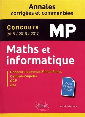 Maths et informatique. MP. Annales corrigées et commentées. Concours 2015/2016/2017 par Bechata Abdellah