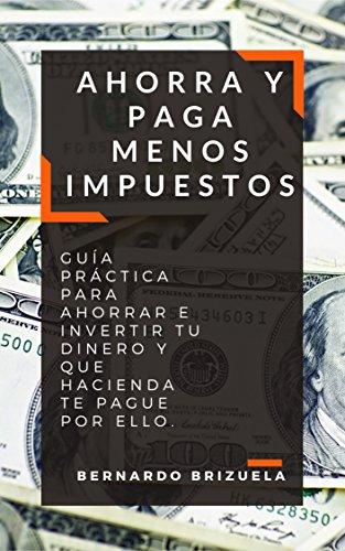 Ahorra y Paga Menos Impuestos: Guía Práctica Para Ahorrar e Invertir Tu Dinero y Que Hacienda Te Pague Por Ello.