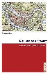 Räume der Stadt: Eine Geschichte Lyons 1300-1800
