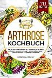 Arthrose Kochbuch: Die richtige Ernährung bei Arthrose. 111 Rezepte die Ihren Gelenken helfen, Schmerzen lindern und gezielt die Gesundheit fördern -