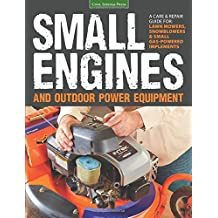 Small Engines & Outdoor Power Equipment: A Care & Repair Guide: For Lawnmowers, Snowblowers and Small Gas-Powered Implem