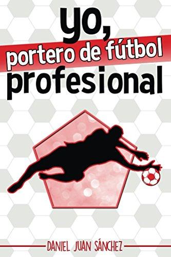Yo, portero de fútbol profesional por Daniel Juan Sánchez